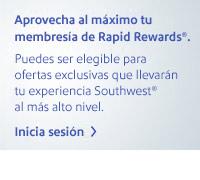 Aprovecha al máximo tu membresía de Rapid Rewards®. Puedes ser elegible para ofertas exclusivas que llevarán tu experiencia Southwest® al más alto nivel. Ingresar ahora.